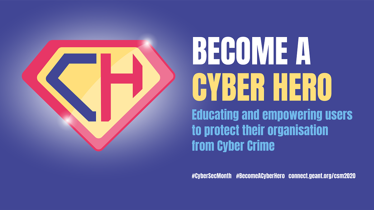 "Campaign image of the GEANT Cybersecurity Month: vignette with the letters CH (short for ""Cyber ​​Hero"") een vignet met de letters CH (Cyber Hero) with the text ""Become a Cyber Hero - Educating and empowering users to protect their organisation from cyber crime"""